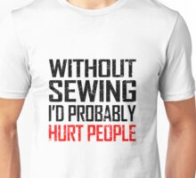 WITHOUT SEWING I'D PROBABLY HURT PEOPLE Unisex T-Shirt