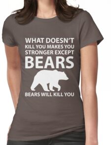 What Doesn't Kill You Makes Stronger Except Bears Womens Fitted T-Shirt