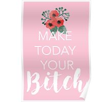 Make Today Your Bitch Poster
