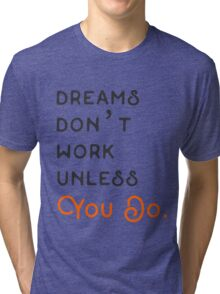 DREAMS DON'T WORK UNLESS YOU DO. Tri-blend T-Shirt