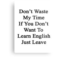 Don't Waste My Time If You Don't Want To Learn English Just Leave  Metal Print
