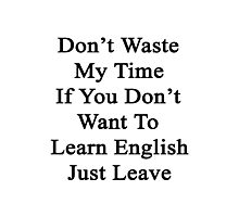 Don't Waste My Time If You Don't Want To Learn English Just Leave  Photographic Print