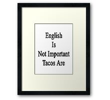 English Is Not Important Tacos Are  Framed Print