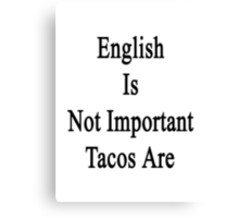 English Is Not Important Tacos Are  Canvas Print