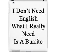 I Don't Need English What I Really Need Is A Burrito  iPad Case/Skin