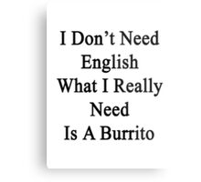 I Don't Need English What I Really Need Is A Burrito  Metal Print