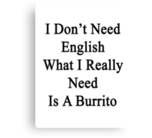 I Don't Need English What I Really Need Is A Burrito  Canvas Print