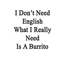 I Don't Need English What I Really Need Is A Burrito  Photographic Print
