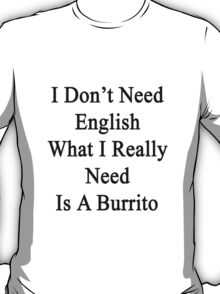I Don't Need English What I Really Need Is A Burrito  T-Shirt