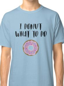 I donut what to do Classic T-Shirt