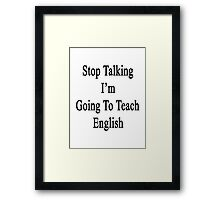 Stop Talking I'm Going To Teach English  Framed Print