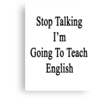 Stop Talking I'm Going To Teach English  Canvas Print