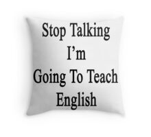 Stop Talking I'm Going To Teach English  Throw Pillow