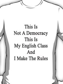 This Is Not A Democracy This Is My English Class And I Make The Rules  T-Shirt