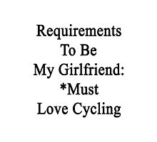 Requirements To Be My Girlfriend: *Must Love Cycling  Photographic Print