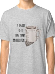 I Drink Coffee for Your Protection -Hand-Drawn Coffee Mug Classic T-Shirt
