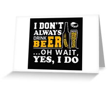 I Don't Always Drink Beer ... Oh Wait Yes, I Do Greeting Card