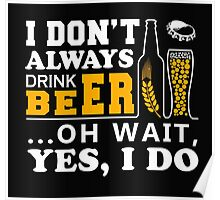 I Don't Always Drink Beer ... Oh Wait Yes, I Do Poster