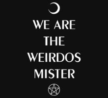 We are the weirdos, mister. T-Shirt