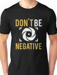 Photographer - Don't Be Negative Unisex T-Shirt