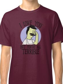 I love you but you're all Terrible Classic T-Shirt