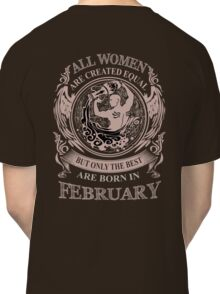 All Women are created equal but only the best are born in February Classic T-Shirt