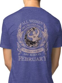 All Women are created equal but only the best are born in February Tri-blend T-Shirt