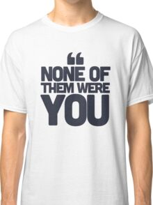 None of them were you Classic T-Shirt