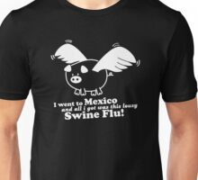 I Went To Mexico And All I Got Was This Lousy Swine Flu Unisex T-Shirt