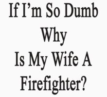 If I'm So Dumb Why Is My Girlfriend A Firefighter?  by supernova23