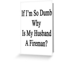 If I'm So Dumb Why Is My Husband A Fireman?  Greeting Card