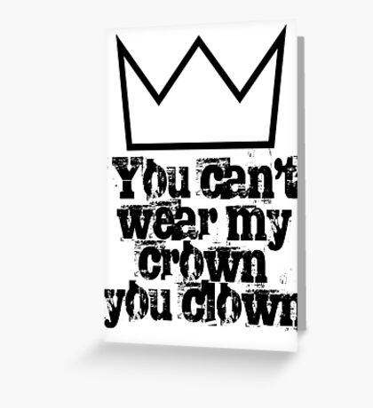 You can't wear my crown you clown Greeting Card