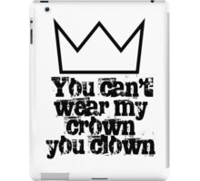 You can't wear my crown you clown iPad Case/Skin