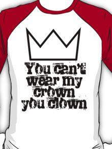 You can't wear my crown you clown T-Shirt
