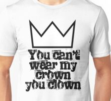 You can't wear my crown you clown Unisex T-Shirt