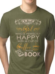 Im the type of Girl who is perfectly happy with a cup of COFFEE and a BOOK Tri-blend T-Shirt