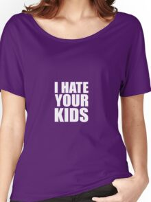 I Hate Your Kids Women's Relaxed Fit T-Shirt