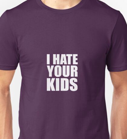 I Hate Your Kids Unisex T-Shirt