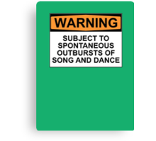 WARNING: SUBJECT TO SPONTANEOUS OUTBURSTS OF SONG AND DANCE Canvas Print