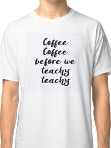 Coffee Coffee before we Teachy Teachy Classic T-Shirt