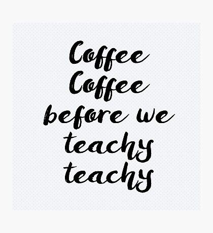 Coffee Coffee before we Teachy Teachy Photographic Print