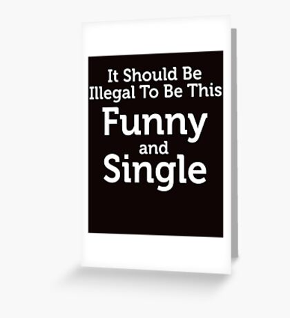 Illegal To Be This Funny & Single Greeting Card
