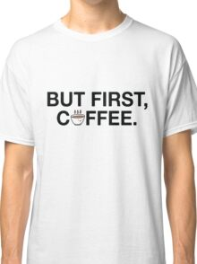 But First, Coffee! Classic T-Shirt