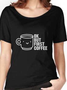 Ok, but first coffee. Women's Relaxed Fit T-Shirt