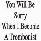 You Will Be Sorry When I Become A Trombonist  by supernova23