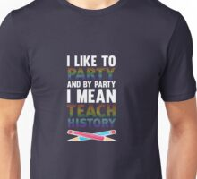 I Like to Party and By I Mean Teach History Teacher T-Shirt Unisex T-Shirt