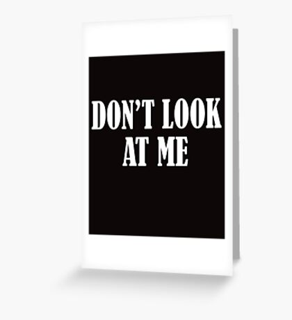 Don't Look At Me  WHITE Greeting Card