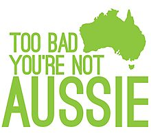 Too bad you're not AUSSIE Photographic Print