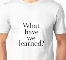 What Have We Learned? Unisex T-Shirt