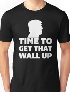 Time To Get That Wall Up Unisex T-Shirt
